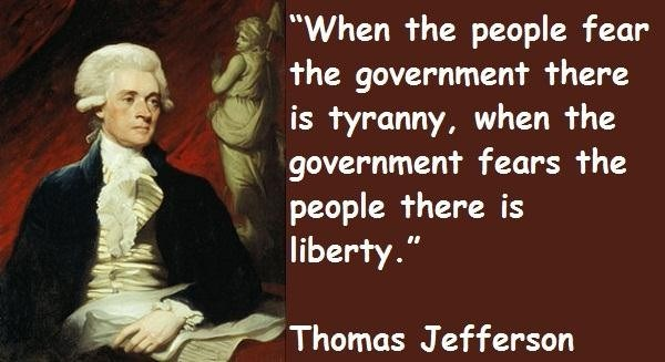 When the people fear the government there is tyranny, when the government fears the people there is liberty.
