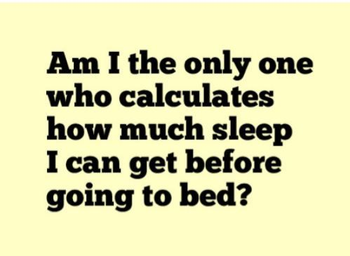 Funny quotes - Am I the only one who calculates how much sleep I can get before going to bed ?
