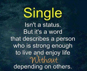 Single isn't a status. But it's a word that describes a person who is strong enough to live and enjoy life without depending on others.