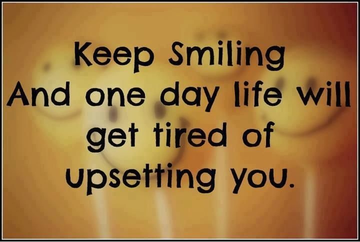 Keep smiling and one day life will get tired of upsetting you.