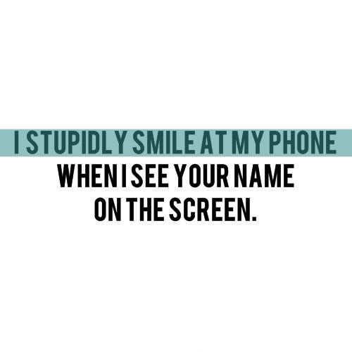 I stupidly smile at my phone, when I see your name on the screen.