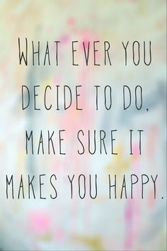 Whatever you decide to do. Make sure it makes you happy.