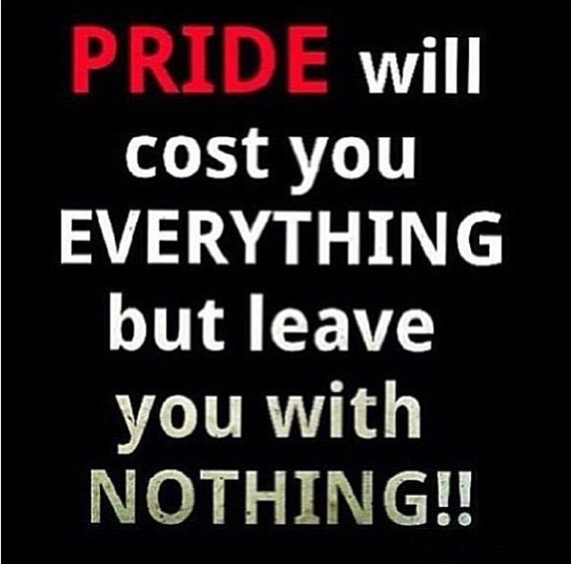Pride will cost you everything but leave you with nothing.