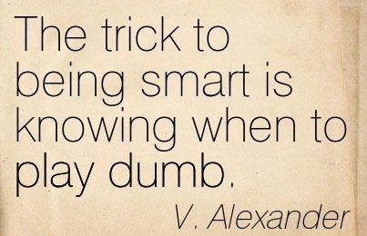 A5 smart quotes - The trick to being smart is knowing when to play dumb. - V.Alexander