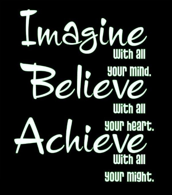 Imagine with all your mind. Believe with all your heart. Achieve with all your might.