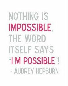 "Nothing is impossible, the word itself says "" I'm possible "". - Audrey Hepburn"
