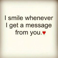 I smile whenever, I get a message from you.