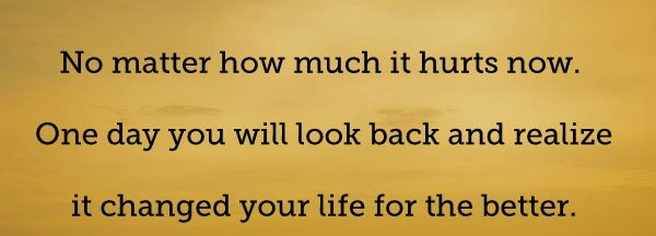 A6 Inspirational Life Quotes. No matter how much it hurts now. One day you will look back and realize it changed your life for the better.