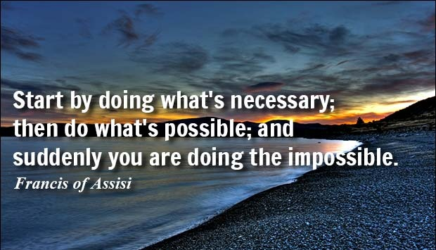 Start by doing what's necessary, then do what's possible and suddenly you are doing the impossible. - Francis of Assisi