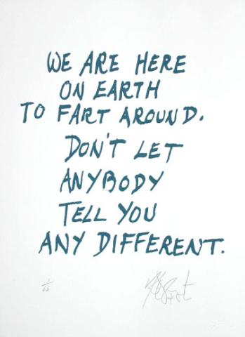 A6 kurt vonnegut quotes - We are here on earth to fart around. Don't let anybody tell you any different.