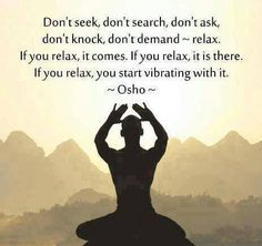A6 osho quotes - Don't seek, don't search, don't ask, don't knock, don't demand, Just relax. If you relax, it comes. If you relax, it is there. If you relax, you start vibrating with it.