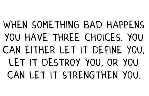 A6 positive quotes about life. When something bad happens you have three choices. you can either let it define you, let it destroy you or you can let it strengthen you.