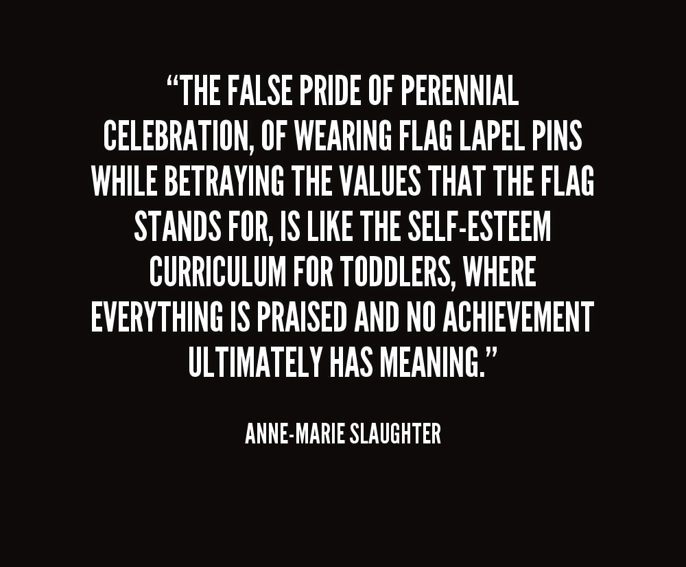 The false pride of perennial celebration, of wearing flag lapel pins while betraying the values that the flag stands for, is like the self-esteem curriculum for toddlers, where everything is praised and no achievement ultimately has meaning. - Anne Marie Slaughter