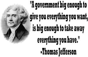A government big enough to give you everything you want, is big enough to take away everything you have.