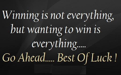 A6 Winning is not everything but wanting to win is everything. Go ahead. Best of luck.