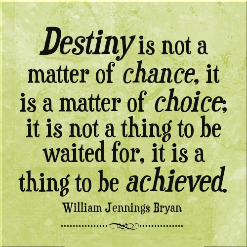 Destiny is not a matter of chance, it is a matter of choice. It is not a thing to be waited for, it is a thing to be achieved.
