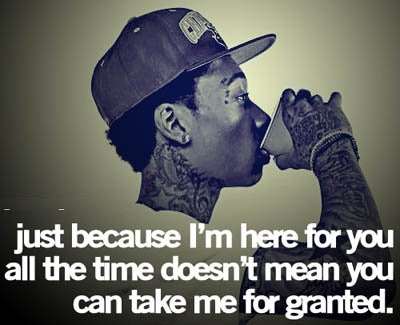 A7 gangster quotes - Just because I'm here for you all the time doesn't mean you can take me for granted.