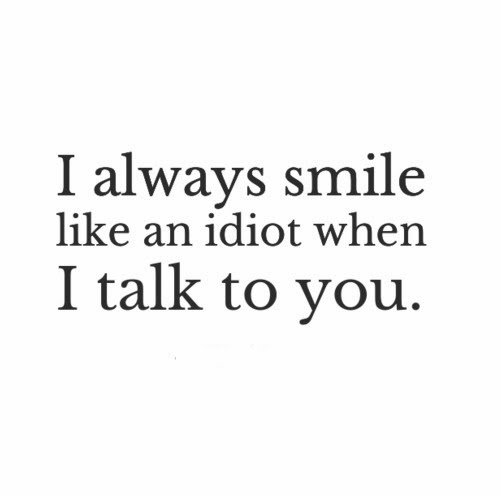 I always smile like an idiot when I talk to you.