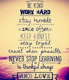 A7 Inspirational Life Quotes. Be kind, work hard, stay humble, smile often, keep honest, stay loyal, travel when possible and never stop learning. Be thankful always and love.