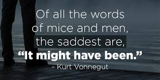 "A7 kurt vonnegut quotes - Of all the words of mice and men, the saddest are, "" it might have been. """