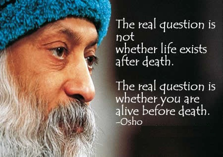 A7 osho quotes - The real question is not whether life exists after death. The real question is whether you are alive before death.