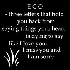 Ego - three letters that hold you back from saying things your heart is dying to say like I like you, I miss you and I am sorry.