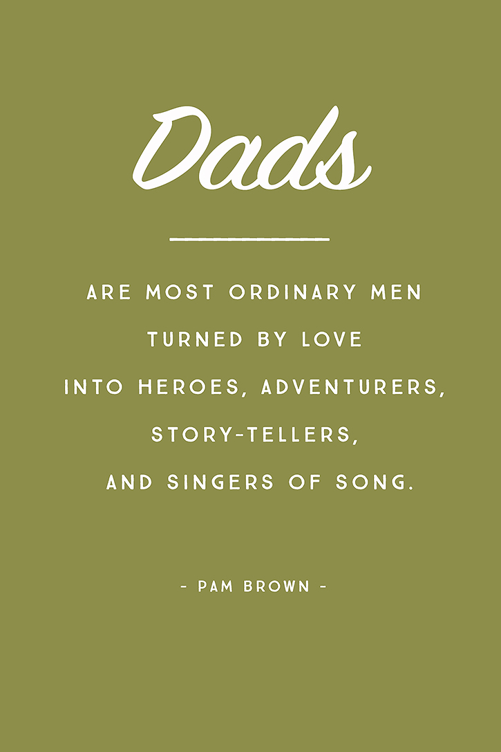 Dads, are most ordinary men turned by love into heroes, adventurers, story tellers and singers of song.