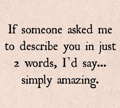 If someone asked me to describe you in just 2 words, I'd say simply amazing.