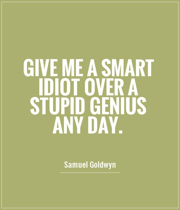 A7 smart quotes - Give me a smart idiot over a stupid genius any day. - Samuel Goldwyn