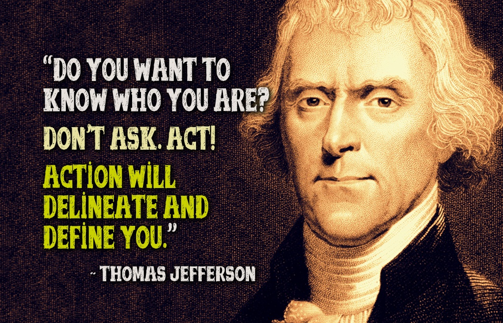 Do you want to know who you are ? Don't ask. Act ! Action will delineate and define you.