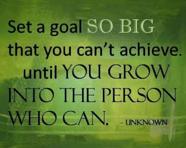 Set a goal so big that you can't achieve until you grow into the person who can.