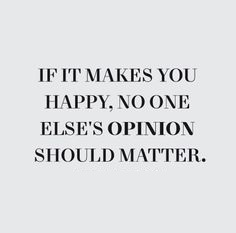 If it makes you happy, no one else's opinion should matter.