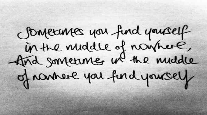 Sometimes you find yourself in the middle of no where, and sometimes in the middle of no where you find yourself.