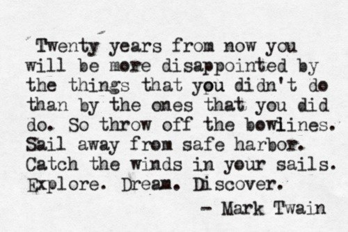 Twenty years from now you will be mere disappointed by the things that you didn't do than by the ones that you did do. So throw off the bowlines. Sail away from safe harbor. Catch the winds in your sails. Explore. Dream. Discover.