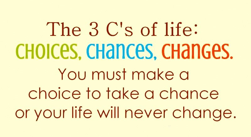 A8 positive quotes about life. The 3 c's of life: choices, chances, changes. You must make a choice to take a chance or your life will never change.