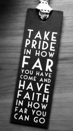 A8 Take pride in how far you have come and have faith in how far you can go.