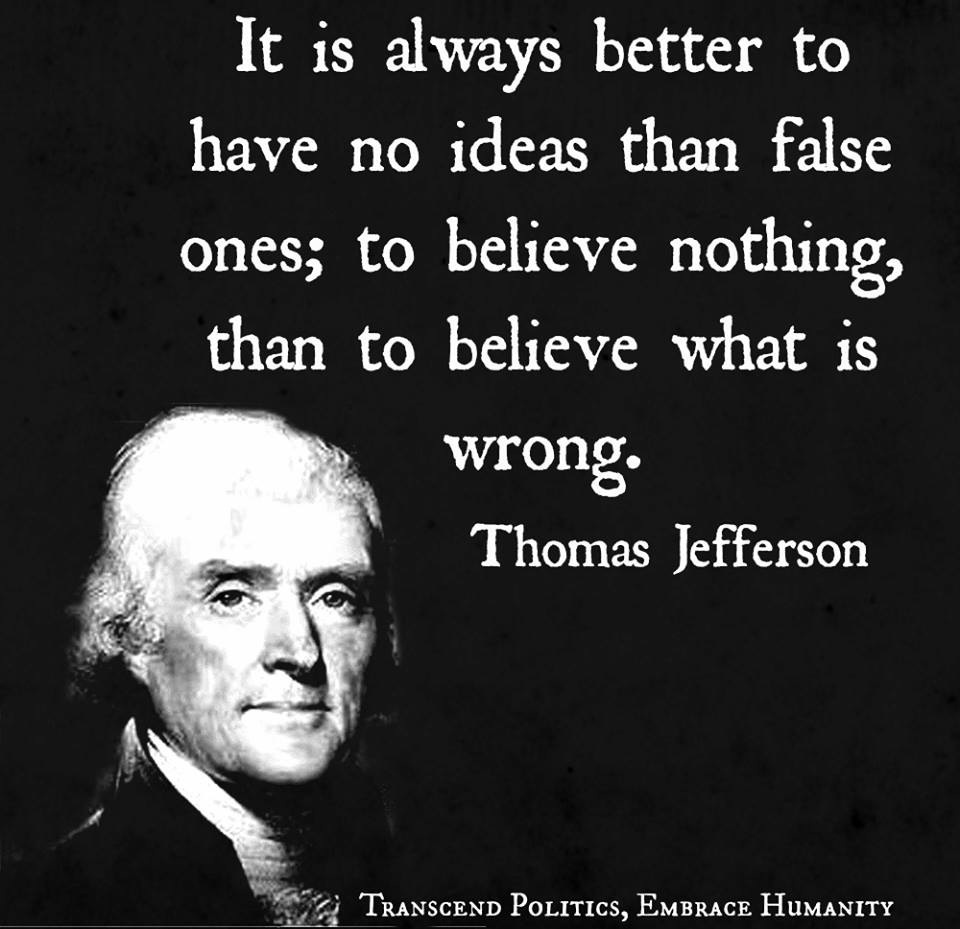 It is always better to have no ideas than false ones to believe nothing, than to believe what is wrong.