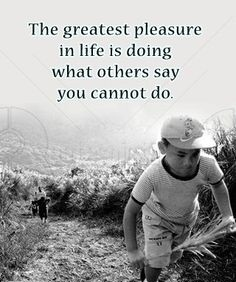 The greatest pleasure in life is doing what others say you cannot do.