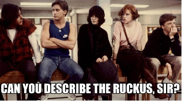 A9 breakfast club quotes - Can you describe the ruckus, sir ?