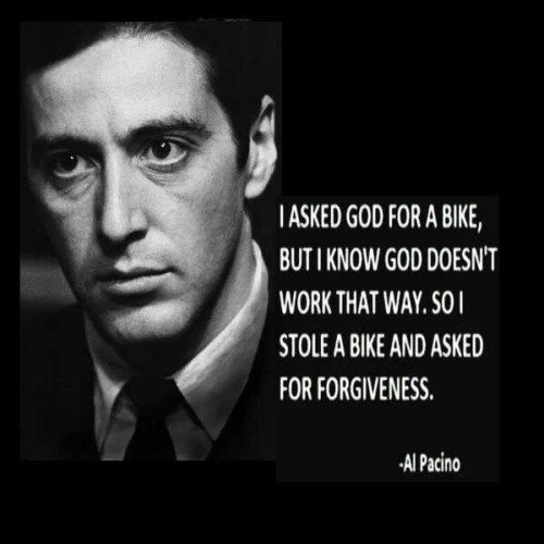 A9 gangster quotes - I asked god for a bike, but I know god doesn't work that way. So I stole a bike and asked for forgiveness. - Al Pacino