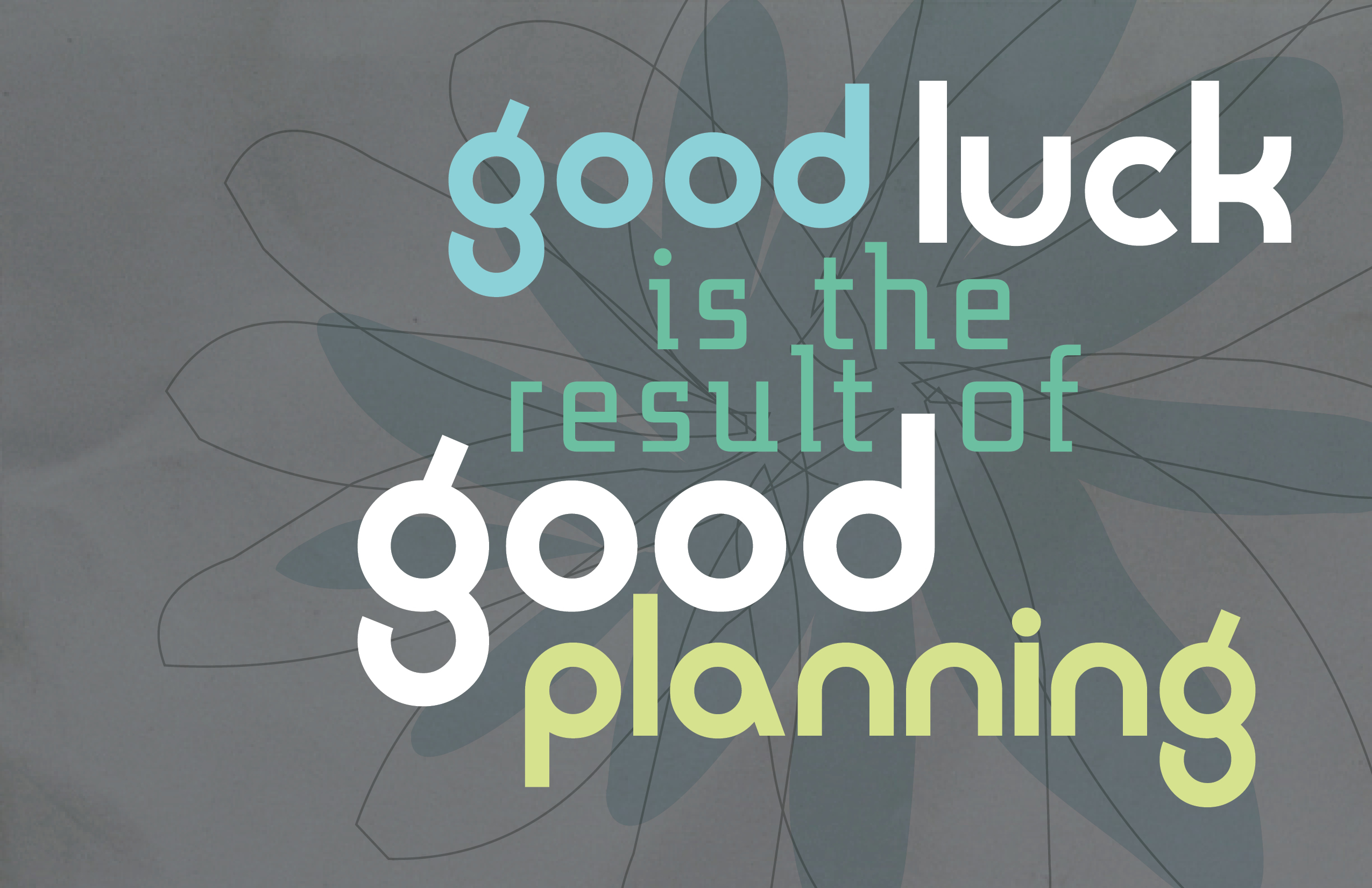 A9 Good luck is the result of good planning.