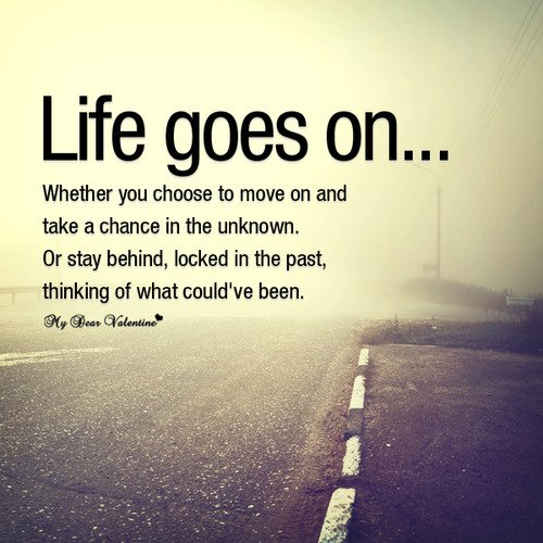 A9 Inspirational Life Quotes. Life goes on, whether you choose to move on and take a chance in the unknown or stay behind locked in the past, thinking of what could've been done.
