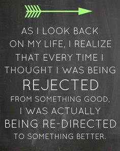Inspiring Quotes - As I look back on my life, I realize that every time I thought I was being rejected from something good, I was actually being re-directed to something better.