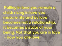 A9 osho quotes - Falling in love you remain a child. Rising in love you mature. By and by love becomes not a relationship, it becomes a state of your being. Not that you are in love, now you are love.