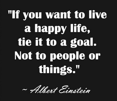 If you want live a happy life, tie it to a goal. Not to people or things. - Albert Einstein