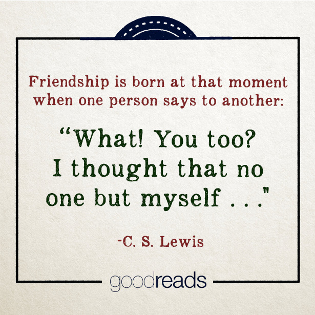 "A9 quotes about friends- Friendship is born at that moment when one person says to another: "" what ! you too ? I thought that no one but myself..."" - C.s Lewis"