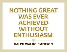 recognition quotes - Nothing great was ever achieved without enthusiasm. - Ralph Waldo Emerson