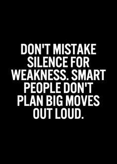 A9 smart quotes - Don't mistake silence for weakness. Smart people don't plan big moves out loud.