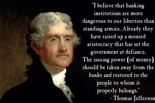 I believe that banking institutions are more dangerous to our liberties than standing armies. Already they have raised up a monied aristocracy that has set the government at defiance. The issuing power should be taken away from the banks and restored to the people to whom it properly belongs.