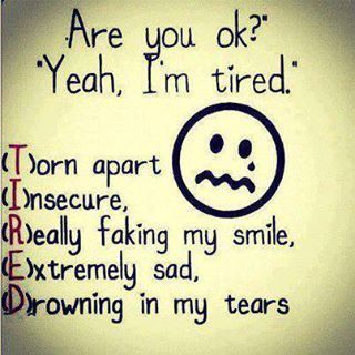 Are you ok ? Yeah, Im tired. Torn apart, insecure, really faking my smile, extremely sad, drowning in my tears.